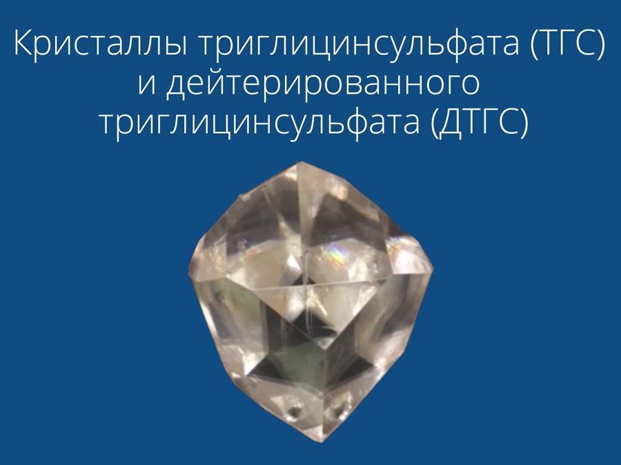 Кристаллы триглицинсульфата (ТГС) и дейтерированного триглицинсульфата (ДТГС)